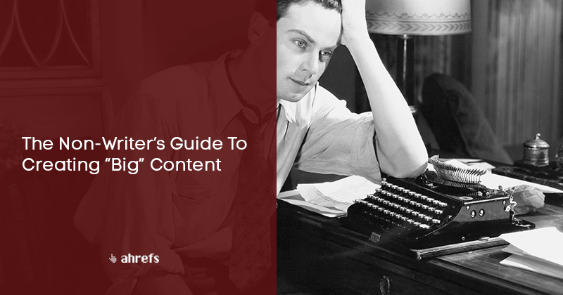 """The Non-Writer's Guide To Creating """"Big"""" Content"""