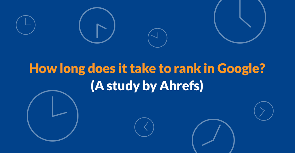 How Long Does It Take To Rank In Google? (A Study By Ahrefs