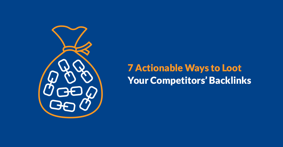 7 Actionable Ways to Loot Your Competitors' Backlinks
