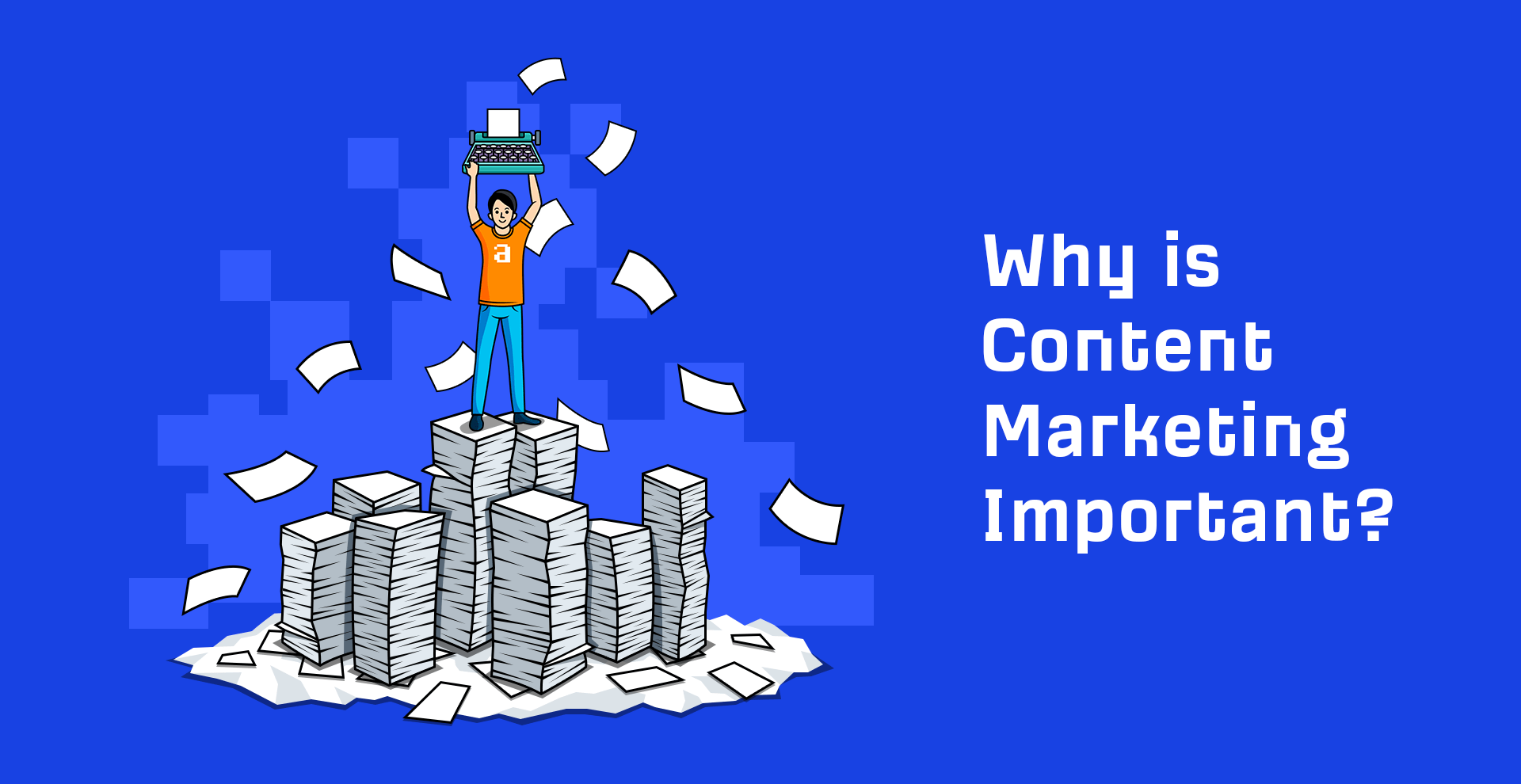 Why is Content Marketing Important? 5 Reasons